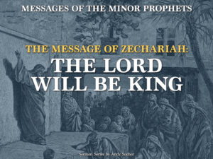 The Message of Zechariah: The Lord Will Be King