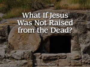 What If Jesus Was Not Raised from the Dead?